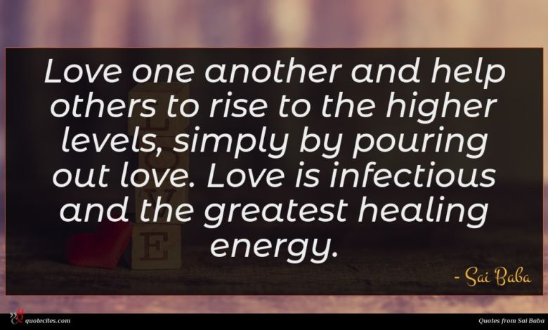 Love one another and help others to rise to the higher levels, simply by pouring out love. Love is infectious and the greatest healing energy.