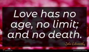 John Galsworthy quote : Love has no age ...