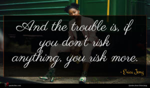 Erica Jong quote : And the trouble is ...