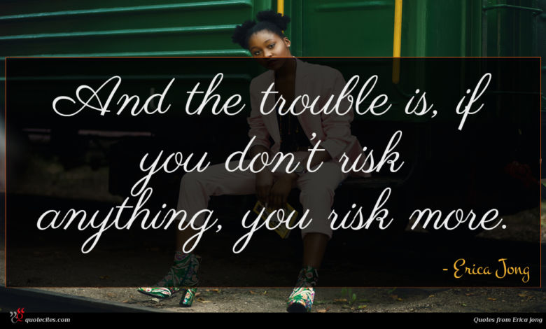 And the trouble is, if you don't risk anything, you risk more.