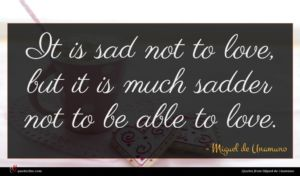 Miguel de Unamuno quote : It is sad not ...