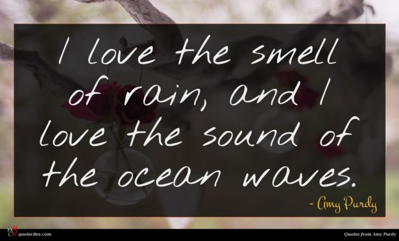 I love the smell of rain, and I love the sound of the ocean waves.