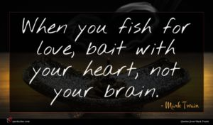 Mark Twain quote : When you fish for ...