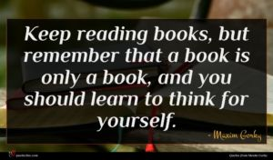 Maxim Gorky quote : Keep reading books but ...