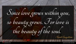Saint Augustine quote : Since love grows within ...