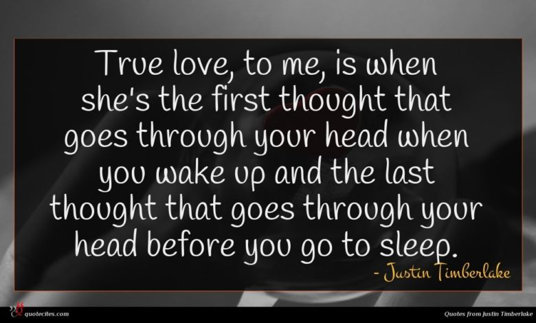 True love, to me, is when she's the first thought that goes through your head when you wake up and the last thought that goes through your head before you go to sleep.