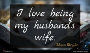 Julianna Margulies quote : I love being my ...