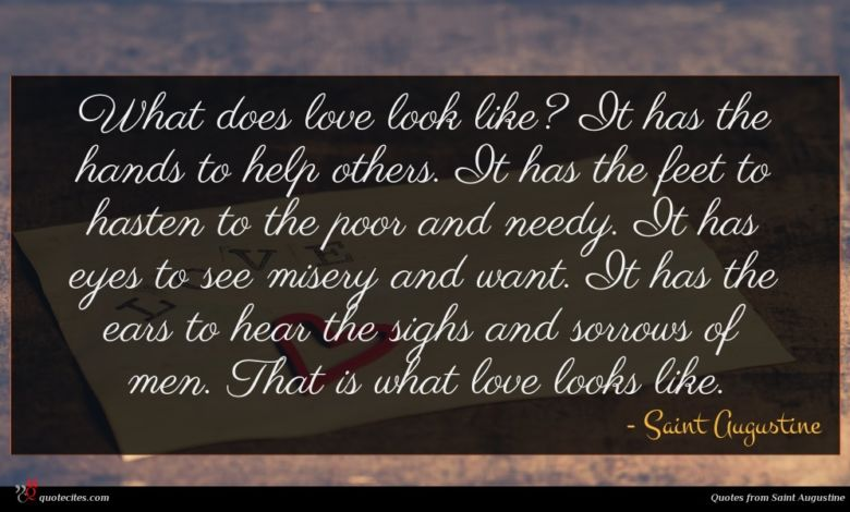 What does love look like? It has the hands to help others. It has the feet to hasten to the poor and needy. It has eyes to see misery and want. It has the ears to hear the sighs and sorrows of men. That is what love looks like.