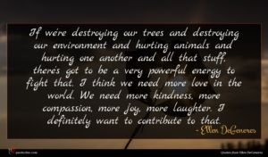 Ellen DeGeneres quote : If we're destroying our ...