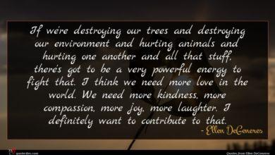 Photo of Ellen DeGeneres quote : If we're destroying our …