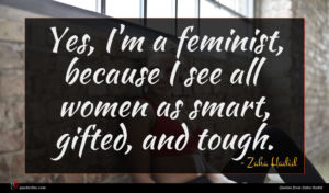 Zaha Hadid quote : Yes I'm a feminist ...