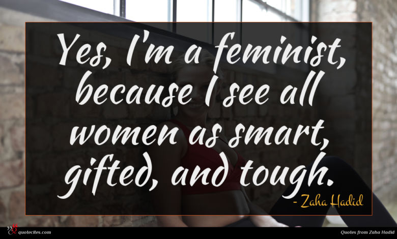 Yes, I'm a feminist, because I see all women as smart, gifted, and tough.