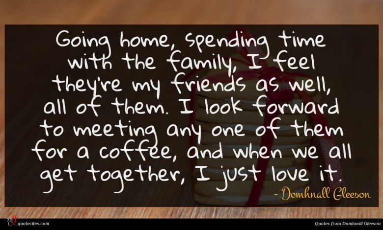 Going home, spending time with the family, I feel they're my friends as well, all of them. I look forward to meeting any one of them for a coffee, and when we all get together, I just love it.