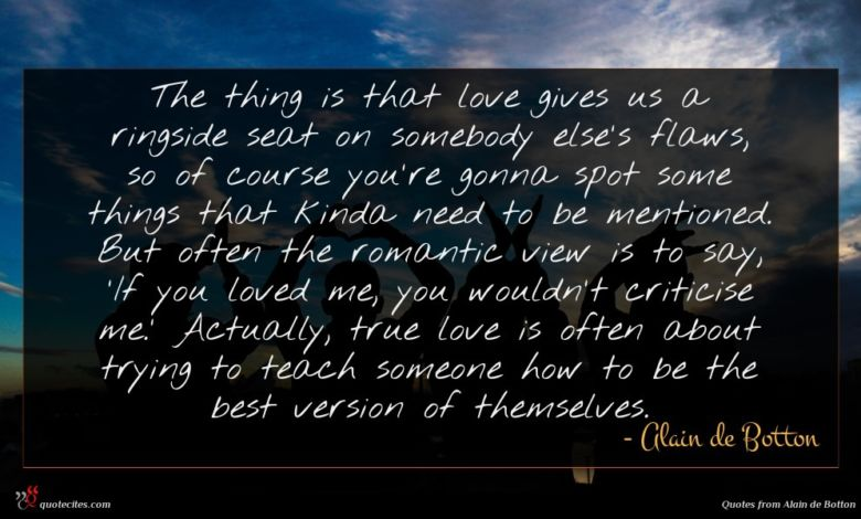 The thing is that love gives us a ringside seat on somebody else's flaws, so of course you're gonna spot some things that kinda need to be mentioned. But often the romantic view is to say, 'If you loved me, you wouldn't criticise me.' Actually, true love is often about trying to teach someone how to be the best version of themselves.