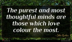 John Ruskin quote : The purest and most ...