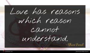 Blaise Pascal quote : Love has reasons which ...