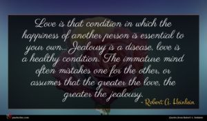 Robert A. Heinlein quote : Love is that condition ...