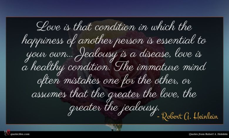 Love is that condition in which the happiness of another person is essential to your own... Jealousy is a disease, love is a healthy condition. The immature mind often mistakes one for the other, or assumes that the greater the love, the greater the jealousy.