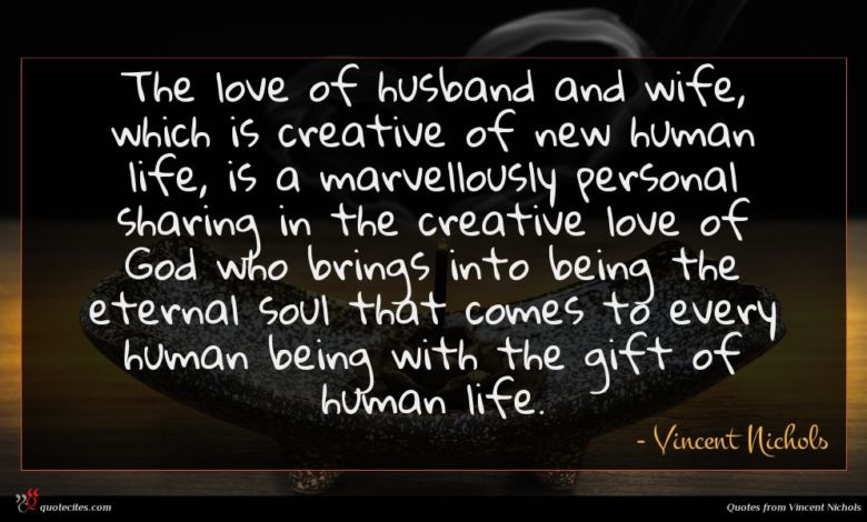 The love of husband and wife, which is creative of new human life, is a marvellously personal sharing in the creative love of God who brings into being the eternal soul that comes to every human being with the gift of human life.