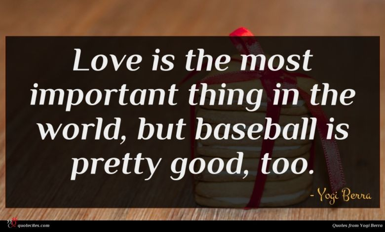 Love is the most important thing in the world, but baseball is pretty good, too.