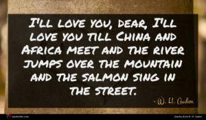 W. H. Auden quote : I'll love you dear ...