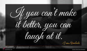 Erma Bombeck quote : If you can t ...