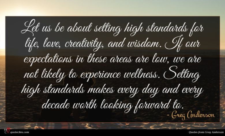 Let us be about setting high standards for life, love, creativity, and wisdom. If our expectations in these areas are low, we are not likely to experience wellness. Setting high standards makes every day and every decade worth looking forward to.