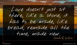 Ursula K. Le Guin quote : Love doesn't just sit ...