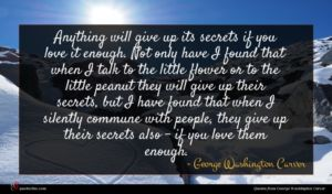 George Washington Carver quote : Anything will give up ...