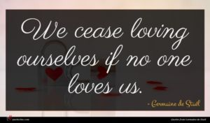 Germaine de Staël quote : We cease loving ourselves ...