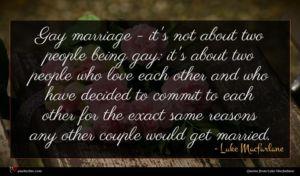 Luke Macfarlane quote : Gay marriage - it's ...