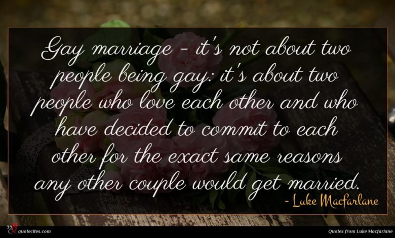 Gay marriage - it's not about two people being gay: it's about two people who love each other and who have decided to commit to each other for the exact same reasons any other couple would get married.