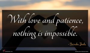 Daisaku Ikeda quote : With love and patience ...