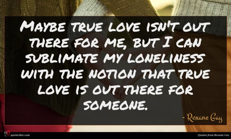 Maybe true love isn't out there for me, but I can sublimate my loneliness with the notion that true love is out there for someone.