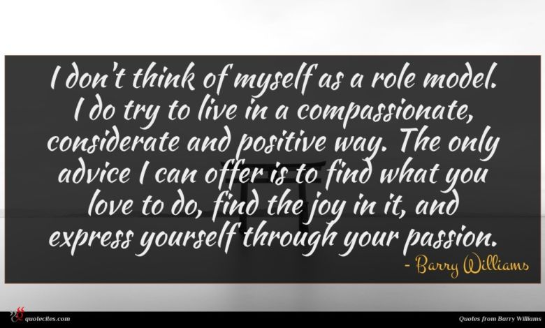 I don't think of myself as a role model. I do try to live in a compassionate, considerate and positive way. The only advice I can offer is to find what you love to do, find the joy in it, and express yourself through your passion.