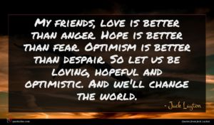Jack Layton quote : My friends love is ...