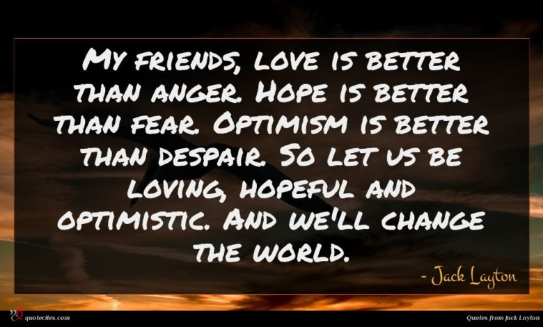 My friends, love is better than anger. Hope is better than fear. Optimism is better than despair. So let us be loving, hopeful and optimistic. And we'll change the world.