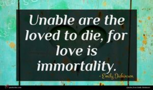 Emily Dickinson quote : Unable are the loved ...