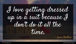 Jason Statham quote : I love getting dressed ...