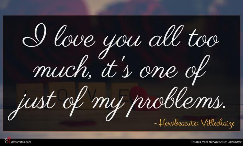I love you all too much, it's one of just of my problems.