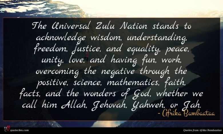 The Universal Zulu Nation stands to acknowledge wisdom, understanding, freedom, justice, and equality, peace, unity, love, and having fun, work, overcoming the negative through the positive, science, mathematics, faith, facts, and the wonders of God, whether we call him Allah, Jehovah, Yahweh, or Jah.