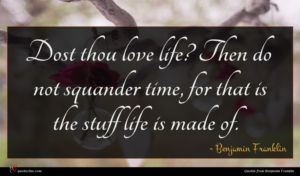 Benjamin Franklin quote : Dost thou love life ...