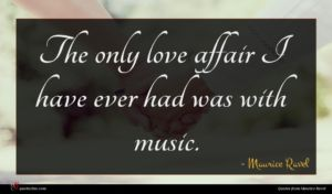 Maurice Ravel quote : The only love affair ...