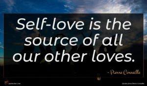 Pierre Corneille quote : Self-love is the source ...
