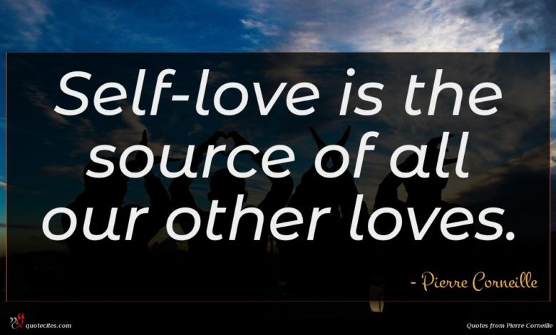 Self-love is the source of all our other loves.