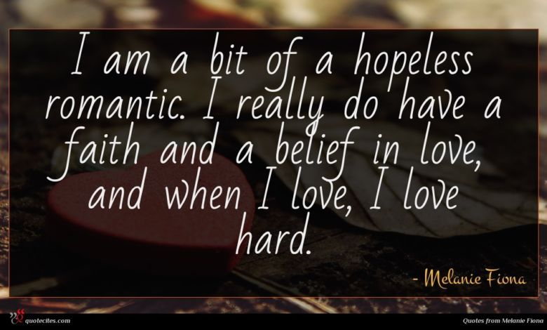 I am a bit of a hopeless romantic. I really do have a faith and a belief in love, and when I love, I love hard.