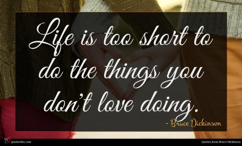 Life is too short to do the things you don't love doing.