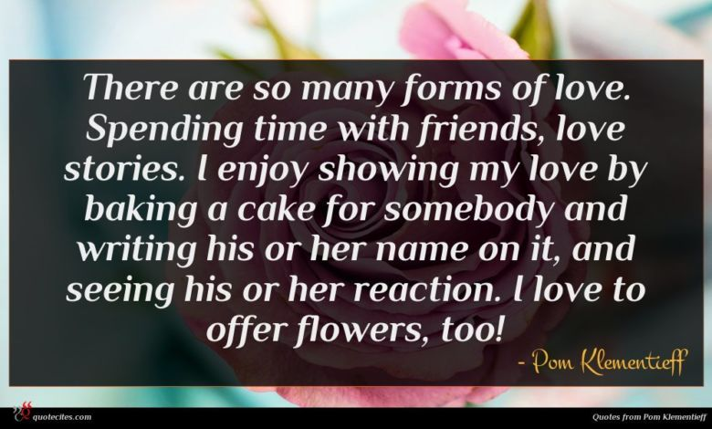 There are so many forms of love. Spending time with friends, love stories. I enjoy showing my love by baking a cake for somebody and writing his or her name on it, and seeing his or her reaction. I love to offer flowers, too!