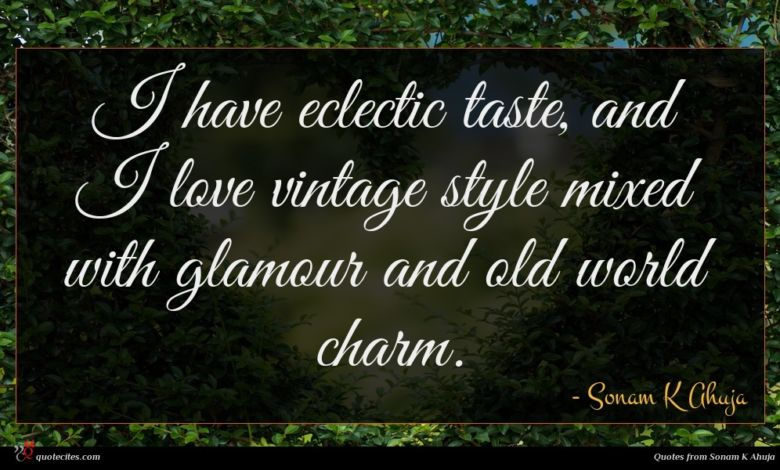 I have eclectic taste, and I love vintage style mixed with glamour and old world charm.