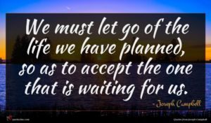 Joseph Campbell quote : We must let go ...